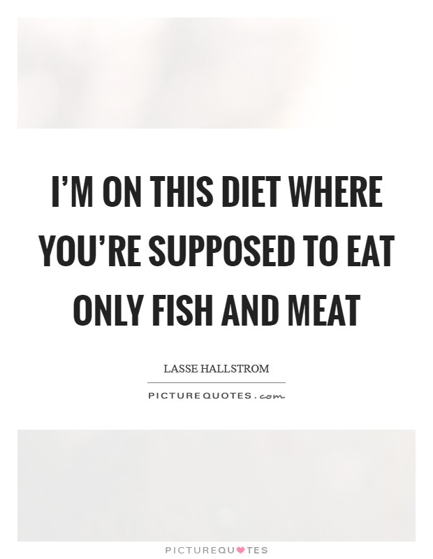 I'm on this diet where you're supposed to eat only fish and meat Picture Quote #1