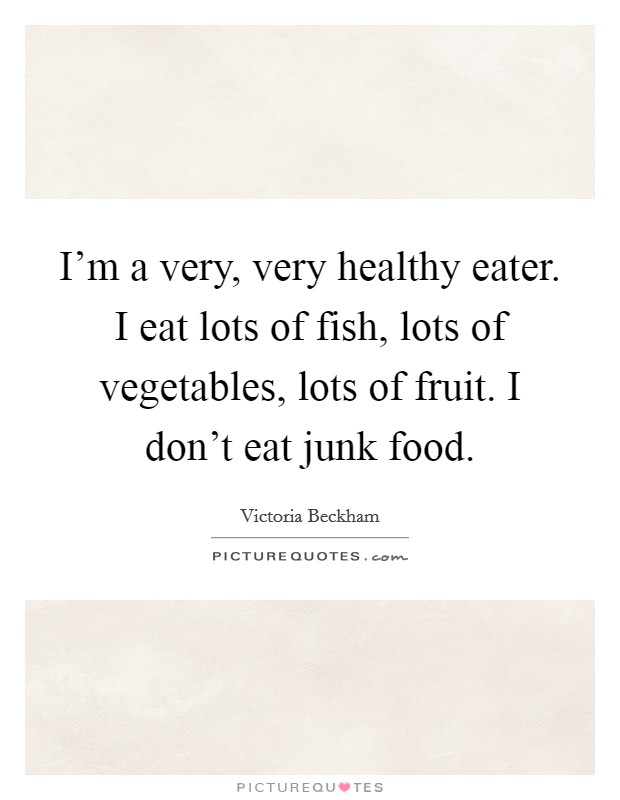 I'm a very, very healthy eater. I eat lots of fish, lots of vegetables, lots of fruit. I don't eat junk food Picture Quote #1