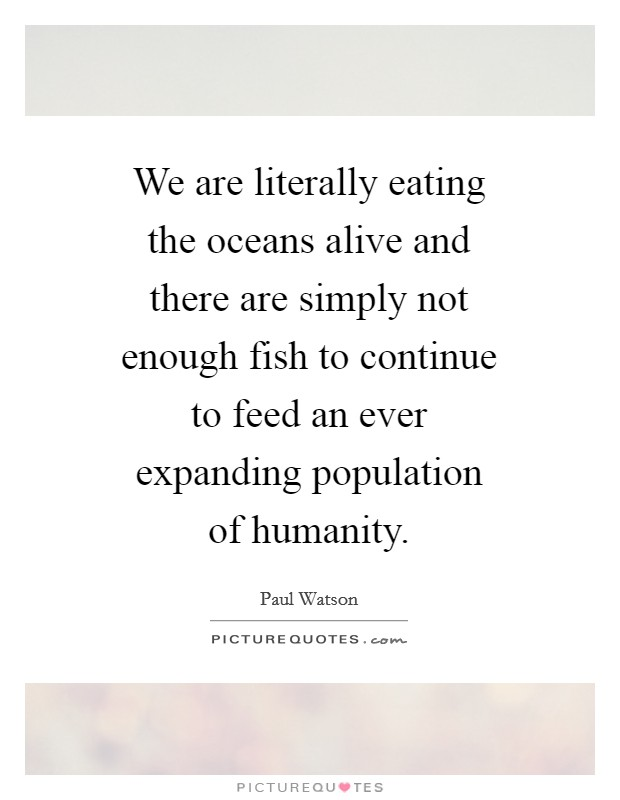 We are literally eating the oceans alive and there are simply not enough fish to continue to feed an ever expanding population of humanity Picture Quote #1
