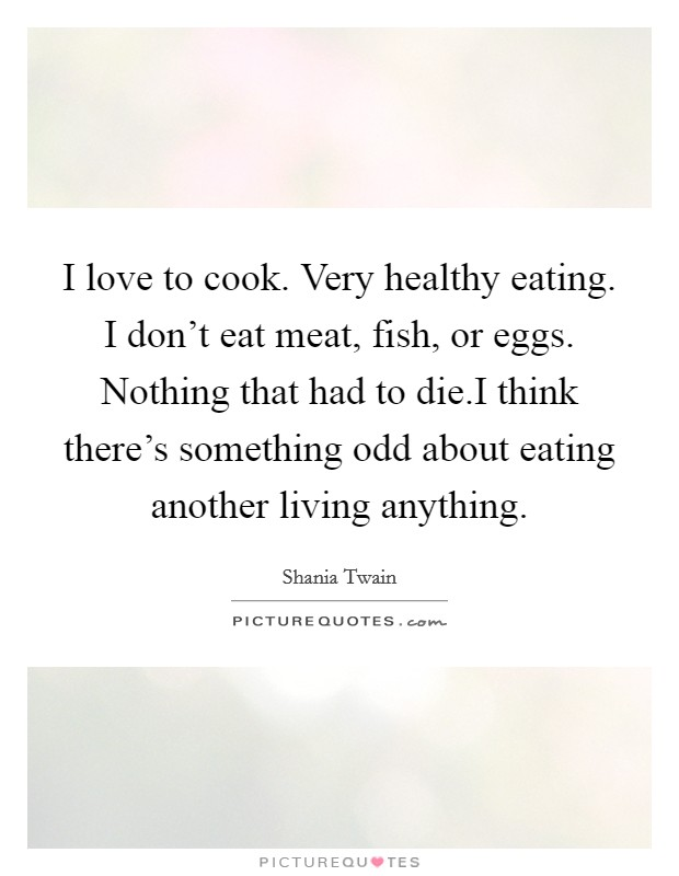 I love to cook. Very healthy eating. I don't eat meat, fish, or eggs. Nothing that had to die.I think there's something odd about eating another living anything Picture Quote #1