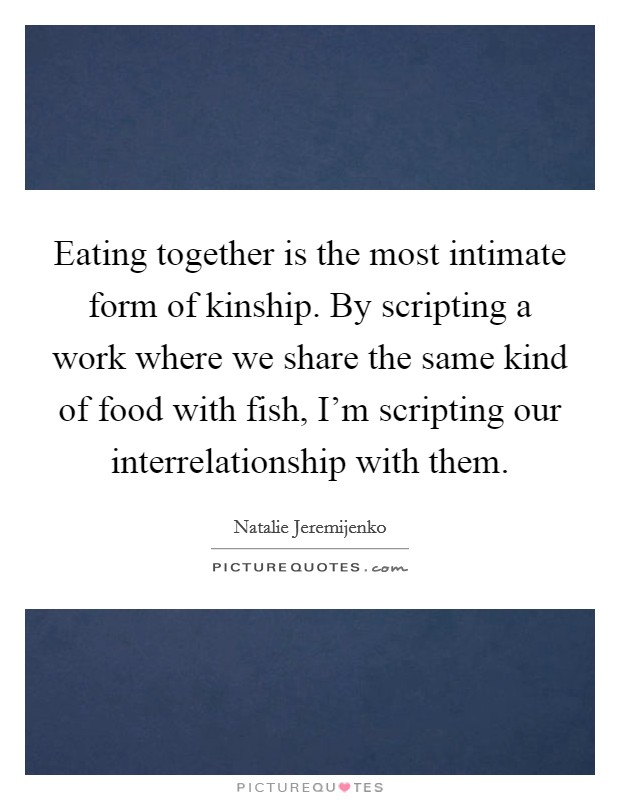 Eating together is the most intimate form of kinship. By scripting a work where we share the same kind of food with fish, I'm scripting our interrelationship with them Picture Quote #1