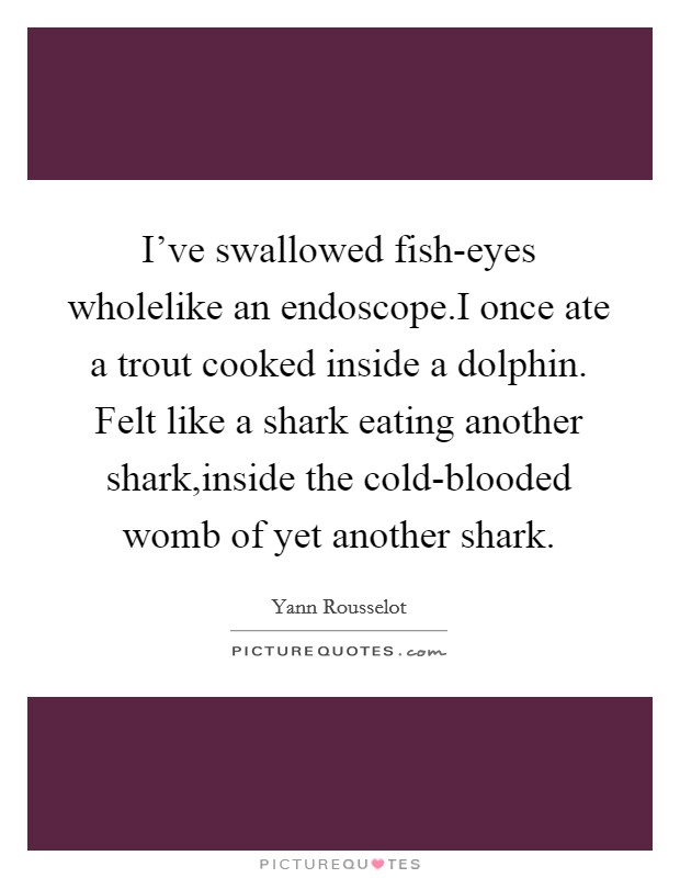 I've swallowed fish-eyes wholelike an endoscope.I once ate a trout cooked inside a dolphin. Felt like a shark eating another shark,inside the cold-blooded womb of yet another shark Picture Quote #1