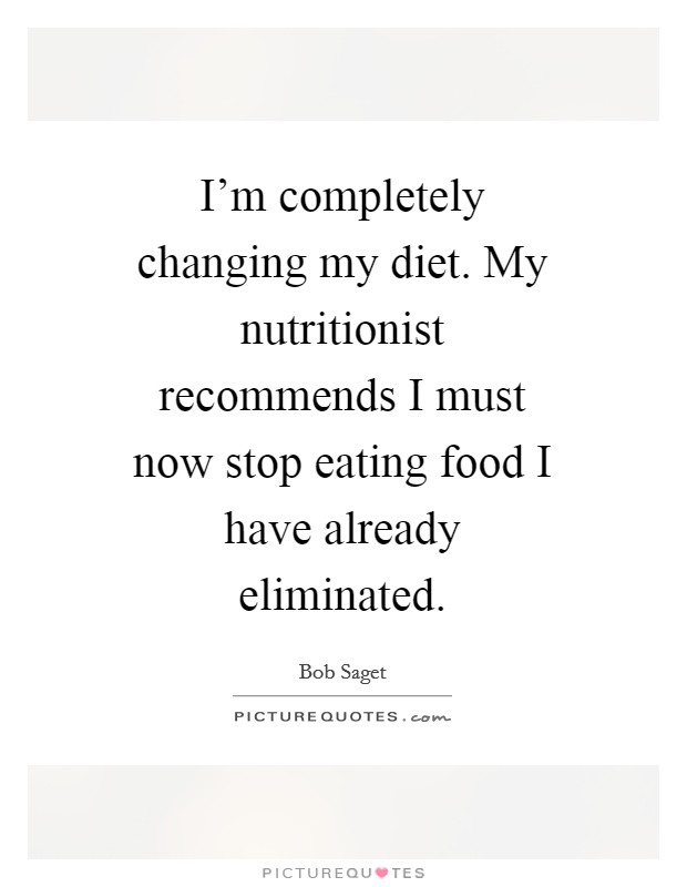 I'm completely changing my diet. My nutritionist recommends I must now stop eating food I have already eliminated. Picture Quote #1