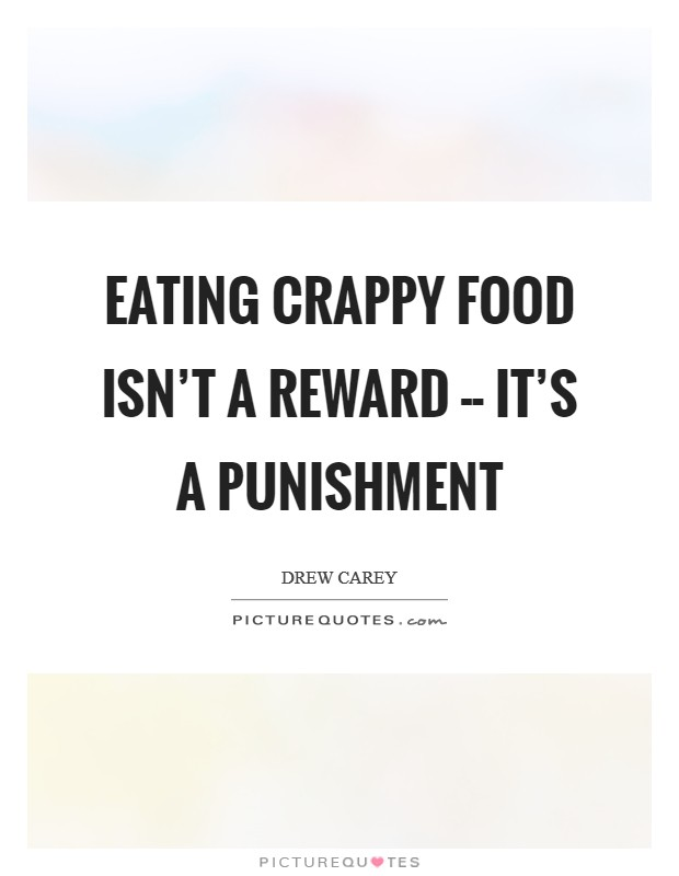 Eating crappy food isn't a reward -- it's a punishment Picture Quote #1