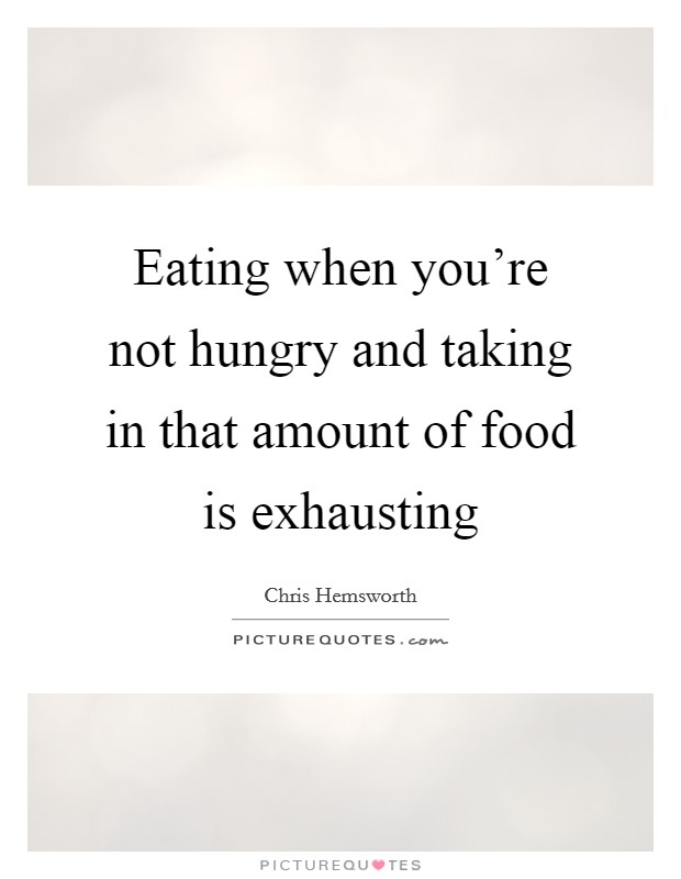 Eating when you're not hungry and taking in that amount of food is exhausting Picture Quote #1