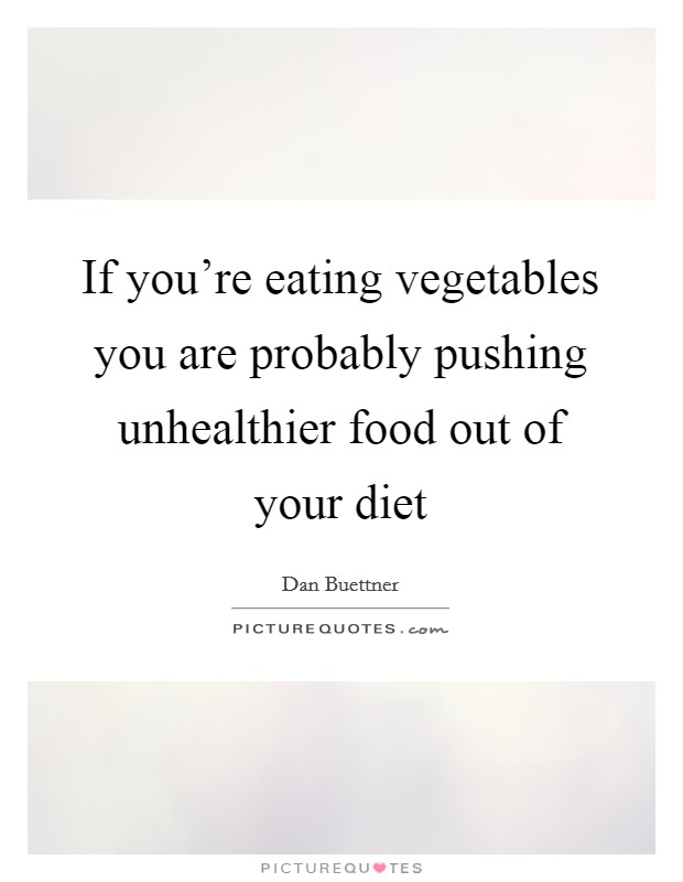If you're eating vegetables you are probably pushing unhealthier food out of your diet Picture Quote #1