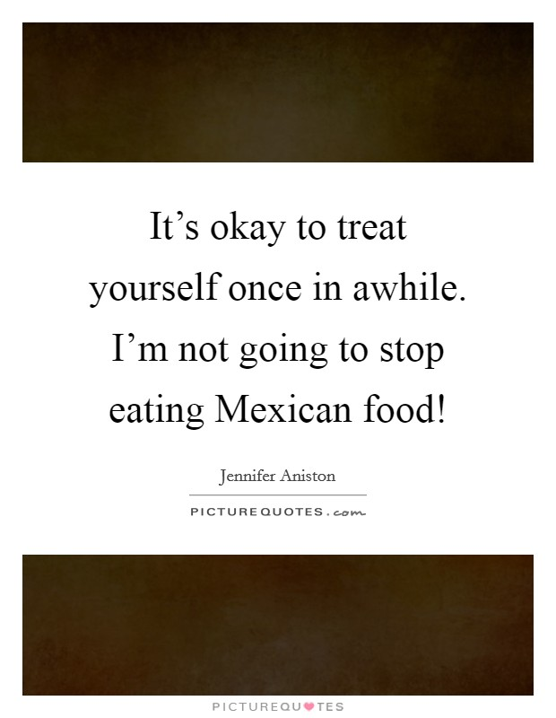It's okay to treat yourself once in awhile. I'm not going to stop eating Mexican food! Picture Quote #1