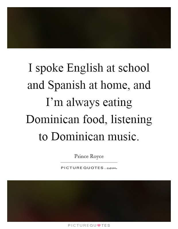 I spoke English at school and Spanish at home, and I'm always eating Dominican food, listening to Dominican music Picture Quote #1