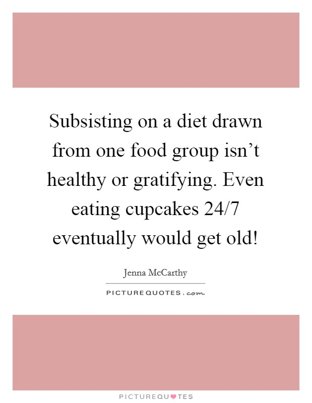Subsisting on a diet drawn from one food group isn't healthy or gratifying. Even eating cupcakes 24/7 eventually would get old! Picture Quote #1