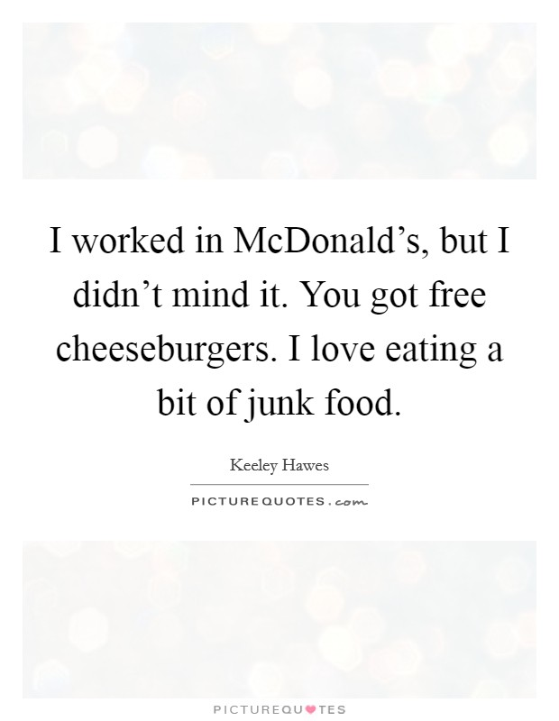I worked in McDonald's, but I didn't mind it. You got free cheeseburgers. I love eating a bit of junk food Picture Quote #1