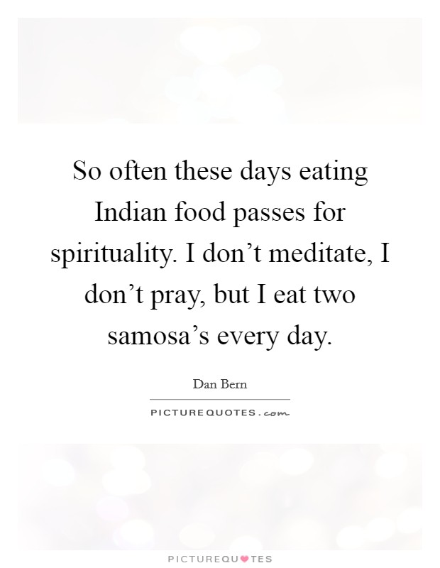 So often these days eating Indian food passes for spirituality. I don't meditate, I don't pray, but I eat two samosa's every day Picture Quote #1