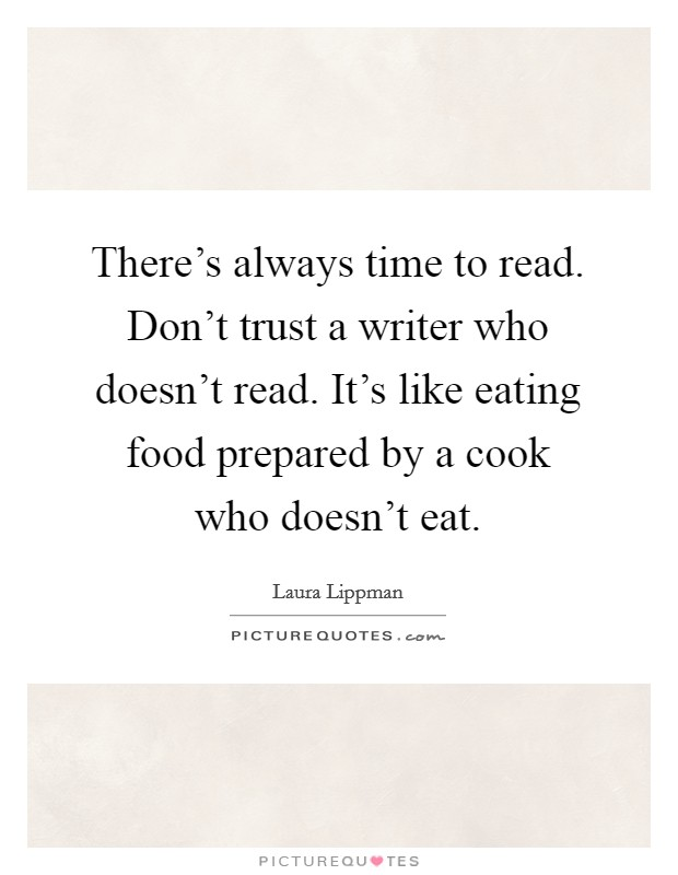 There's always time to read. Don't trust a writer who doesn't read. It's like eating food prepared by a cook who doesn't eat Picture Quote #1