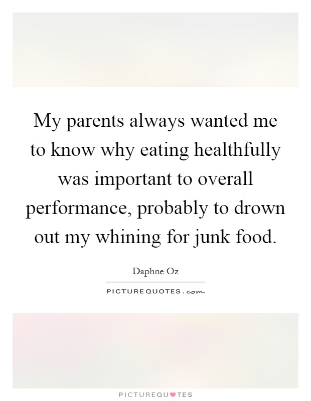 My parents always wanted me to know why eating healthfully was important to overall performance, probably to drown out my whining for junk food Picture Quote #1