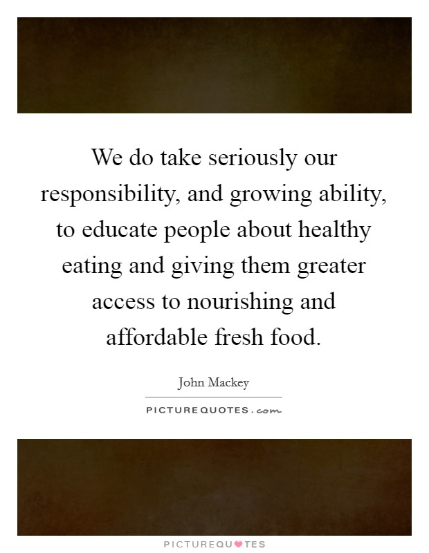 We do take seriously our responsibility, and growing ability, to educate people about healthy eating and giving them greater access to nourishing and affordable fresh food Picture Quote #1