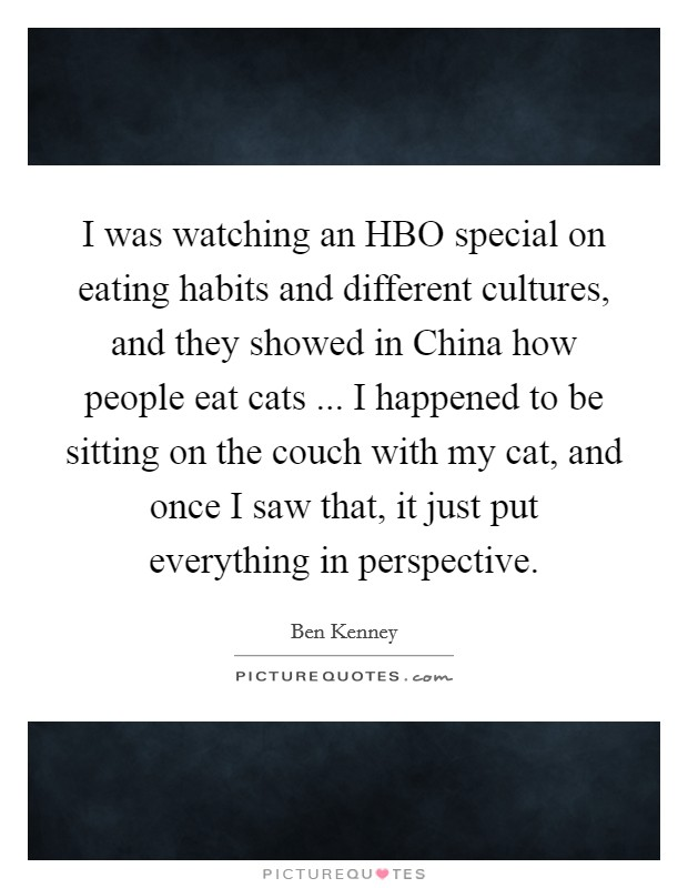 I was watching an HBO special on eating habits and different cultures, and they showed in China how people eat cats ... I happened to be sitting on the couch with my cat, and once I saw that, it just put everything in perspective Picture Quote #1
