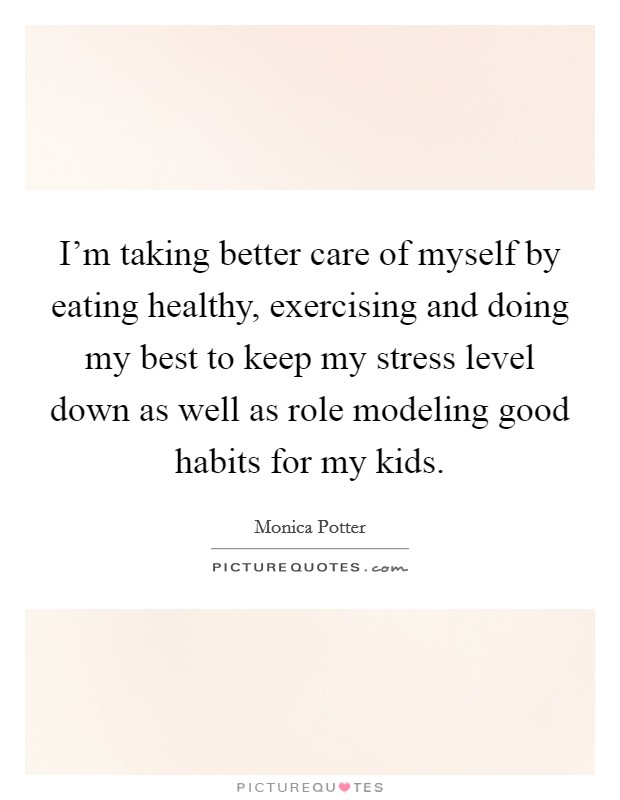I'm taking better care of myself by eating healthy, exercising and doing my best to keep my stress level down as well as role modeling good habits for my kids Picture Quote #1