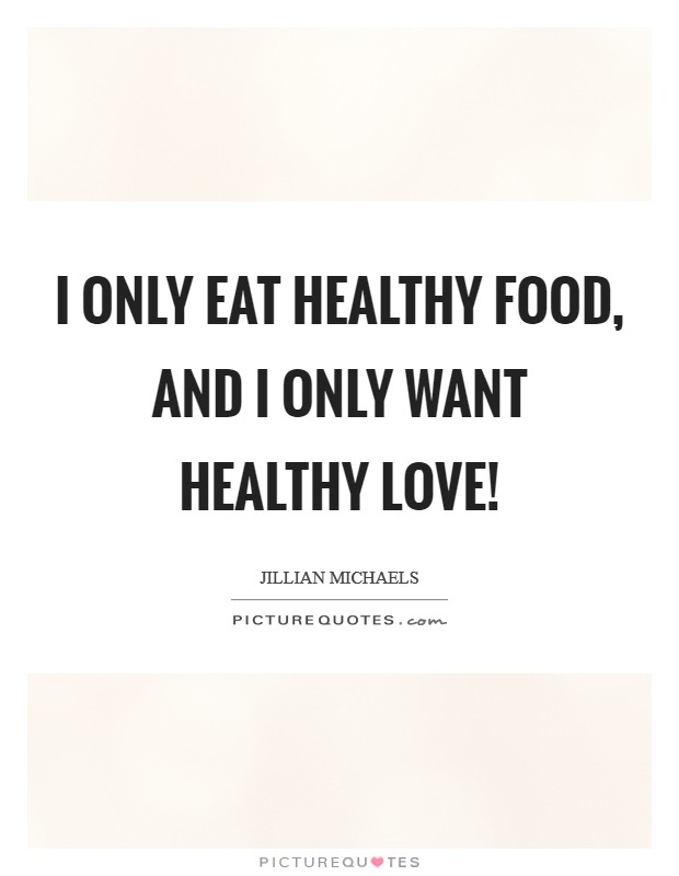 I only eat healthy food, and I only want healthy love! Picture Quote #1