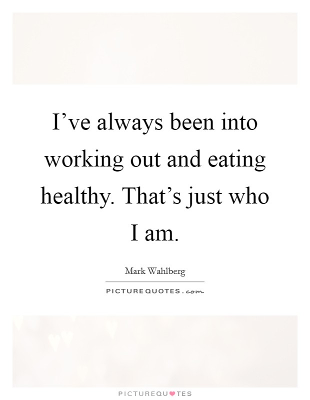 I've always been into working out and eating healthy. That's just who I am Picture Quote #1