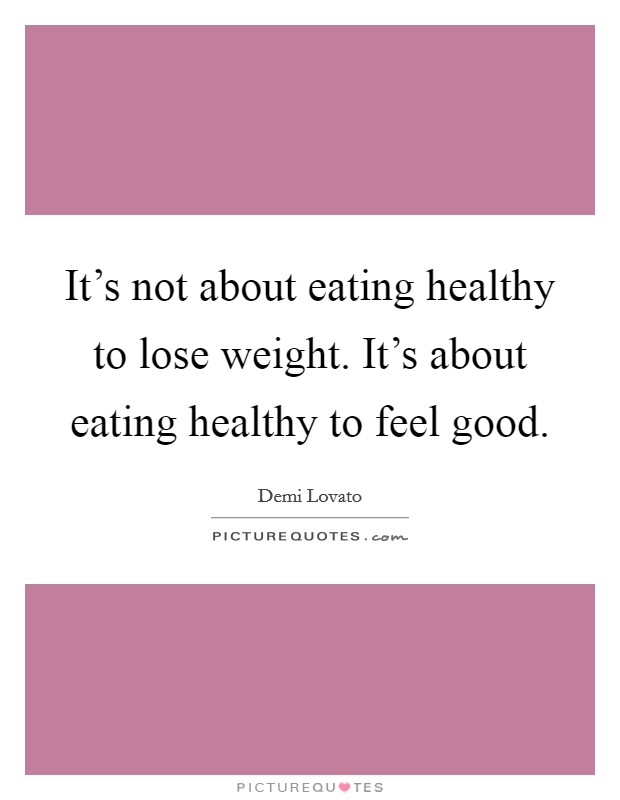 It's not about eating healthy to lose weight. It's about eating healthy to feel good Picture Quote #1
