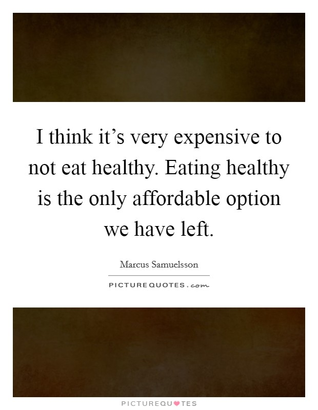 I think it's very expensive to not eat healthy. Eating healthy is the only affordable option we have left Picture Quote #1