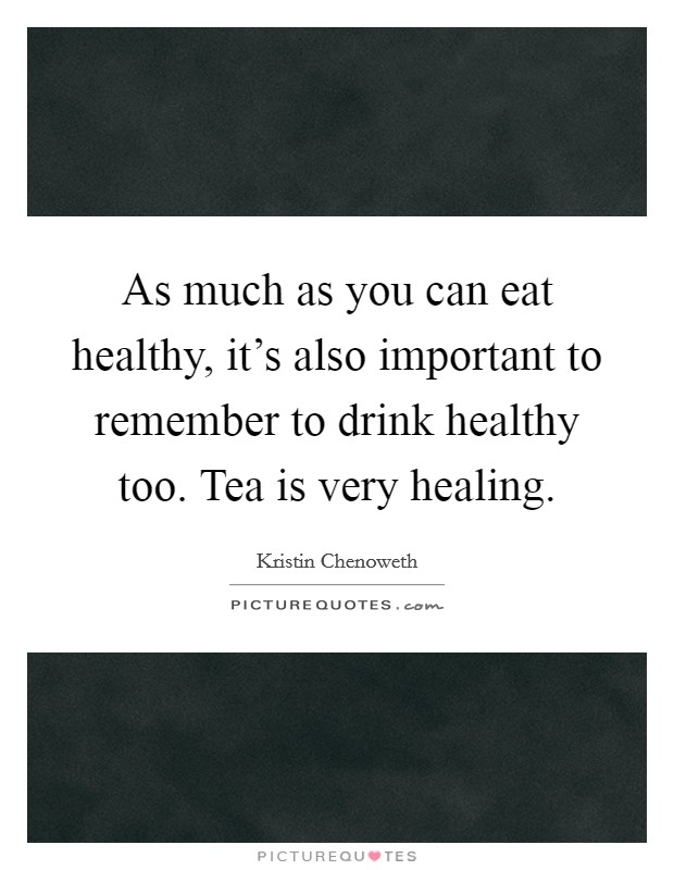 As much as you can eat healthy, it's also important to remember to drink healthy too. Tea is very healing Picture Quote #1