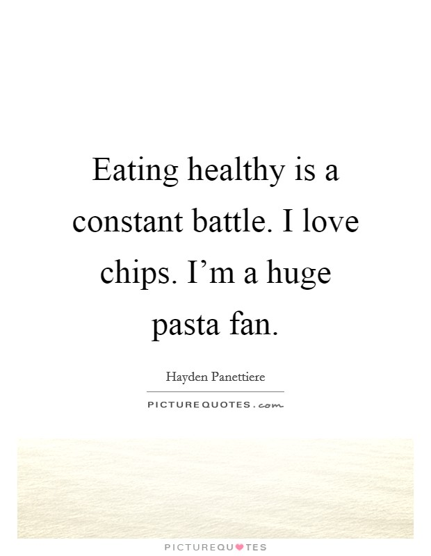 Eating healthy is a constant battle. I love chips. I'm a huge pasta fan Picture Quote #1