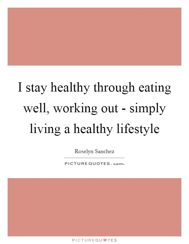 I stay healthy through eating well, working out - simply living a healthy lifestyle Picture Quote #1