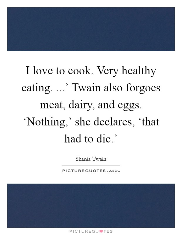 I love to cook. Very healthy eating. ...' Twain also forgoes meat, dairy, and eggs. 'Nothing,' she declares, 'that had to die.' Picture Quote #1