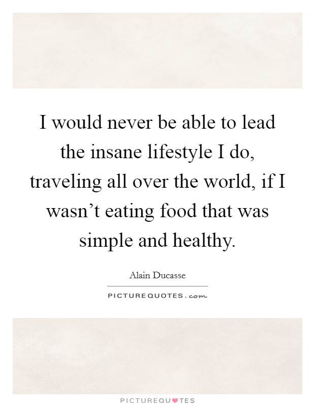 I would never be able to lead the insane lifestyle I do, traveling all over the world, if I wasn't eating food that was simple and healthy Picture Quote #1