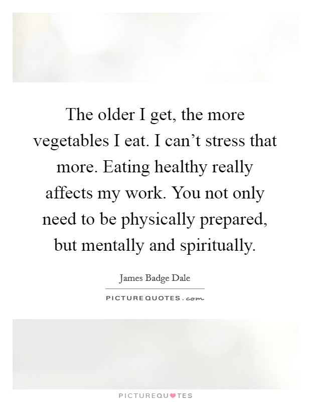 The older I get, the more vegetables I eat. I can't stress that more. Eating healthy really affects my work. You not only need to be physically prepared, but mentally and spiritually Picture Quote #1