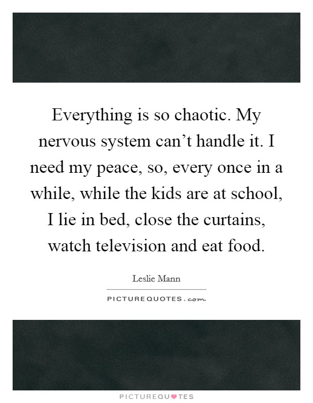 Everything is so chaotic. My nervous system can't handle it. I need my peace, so, every once in a while, while the kids are at school, I lie in bed, close the curtains, watch television and eat food Picture Quote #1