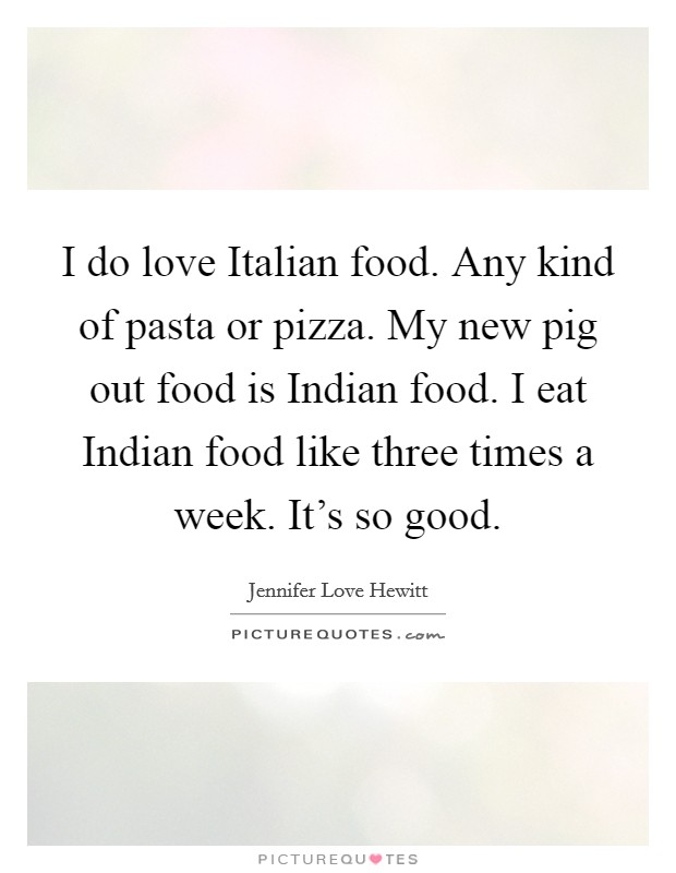 I do love Italian food. Any kind of pasta or pizza. My new pig out food is Indian food. I eat Indian food like three times a week. It's so good Picture Quote #1