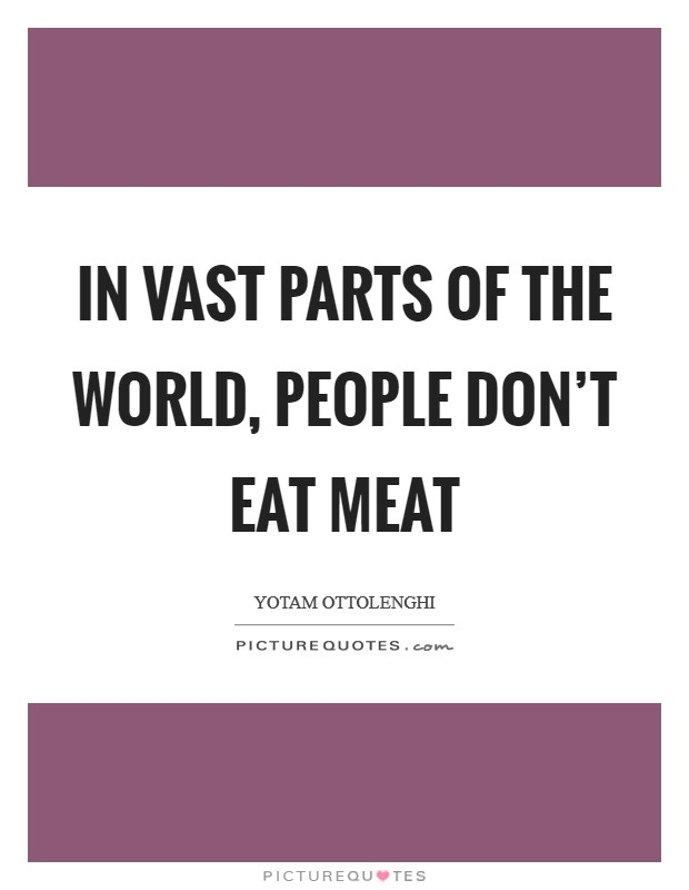 In vast parts of the world, people don't eat meat Picture Quote #1