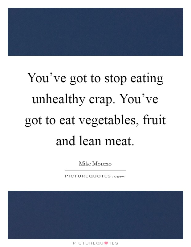 You've got to stop eating unhealthy crap. You've got to eat vegetables, fruit and lean meat Picture Quote #1