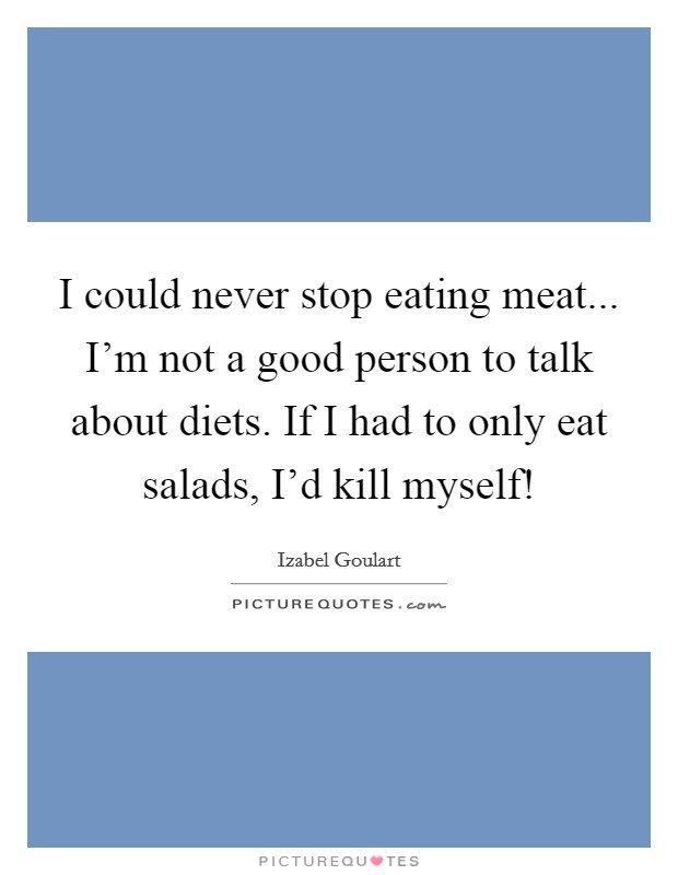 I could never stop eating meat... I'm not a good person to talk about diets. If I had to only eat salads, I'd kill myself! Picture Quote #1