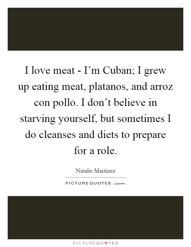 I love meat - I'm Cuban; I grew up eating meat, platanos, and arroz con pollo. I don't believe in starving yourself, but sometimes I do cleanses and diets to prepare for a role Picture Quote #1