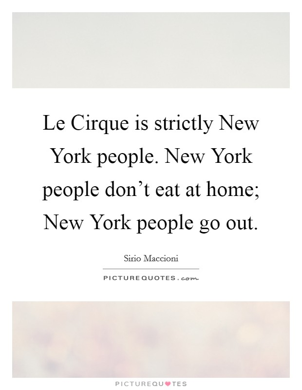 Le Cirque is strictly New York people. New York people don't eat at home; New York people go out Picture Quote #1