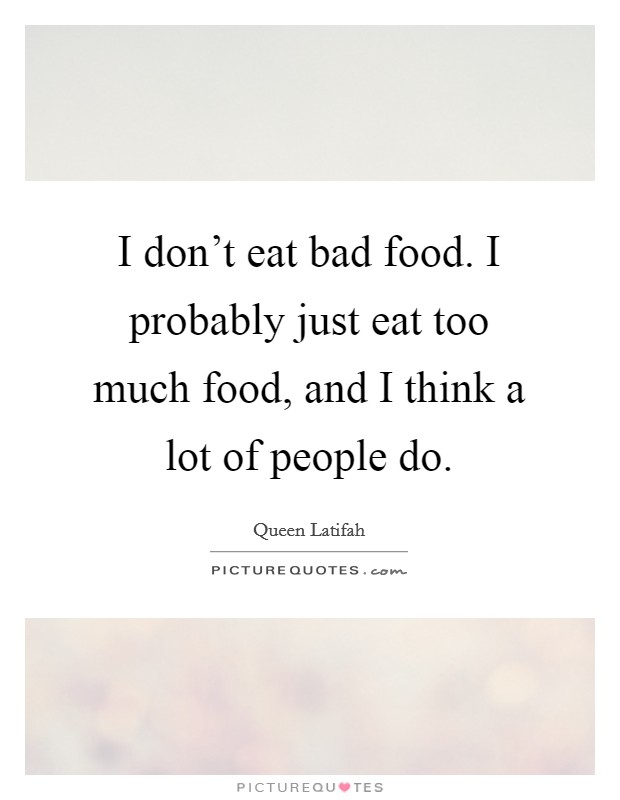 I don't eat bad food. I probably just eat too much food, and I think a lot of people do Picture Quote #1