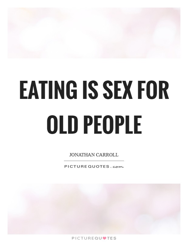 Eating is sex for old people Picture Quote #1