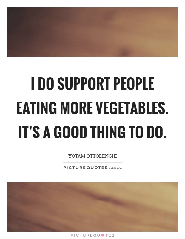 I do support people eating more vegetables. It's a good thing to do Picture Quote #1