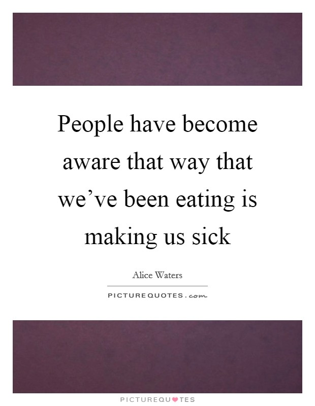 People have become aware that way that we've been eating is making us sick Picture Quote #1