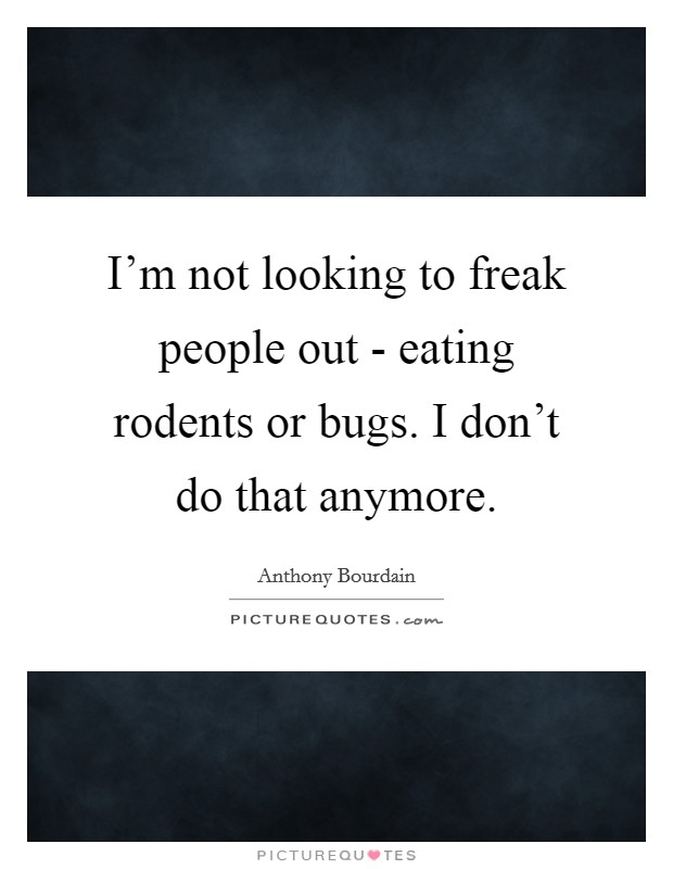 I'm not looking to freak people out - eating rodents or bugs. I don't do that anymore Picture Quote #1