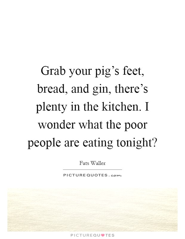 Grab your pig's feet, bread, and gin, there's plenty in the kitchen. I wonder what the poor people are eating tonight? Picture Quote #1