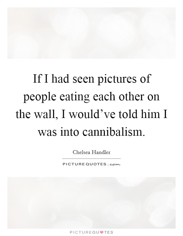 If I had seen pictures of people eating each other on the wall, I would've told him I was into cannibalism Picture Quote #1