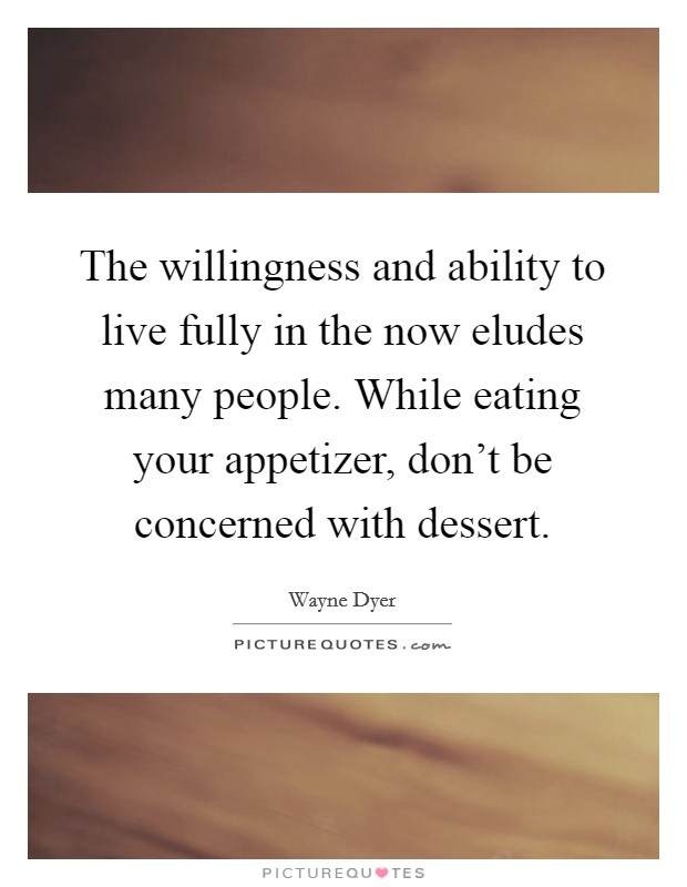 The willingness and ability to live fully in the now eludes many people. While eating your appetizer, don't be concerned with dessert Picture Quote #1