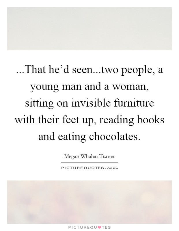 ...That he'd seen...two people, a young man and a woman, sitting on invisible furniture with their feet up, reading books and eating chocolates Picture Quote #1