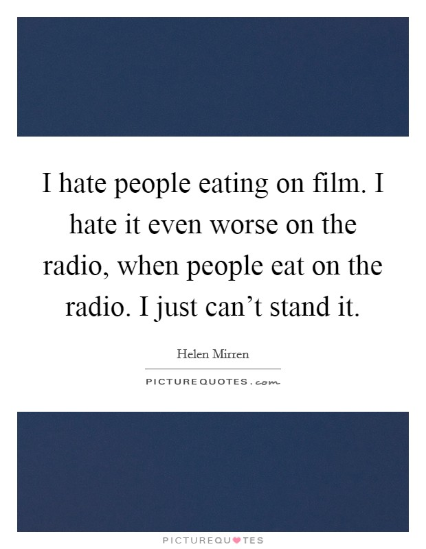 I hate people eating on film. I hate it even worse on the radio, when people eat on the radio. I just can't stand it Picture Quote #1
