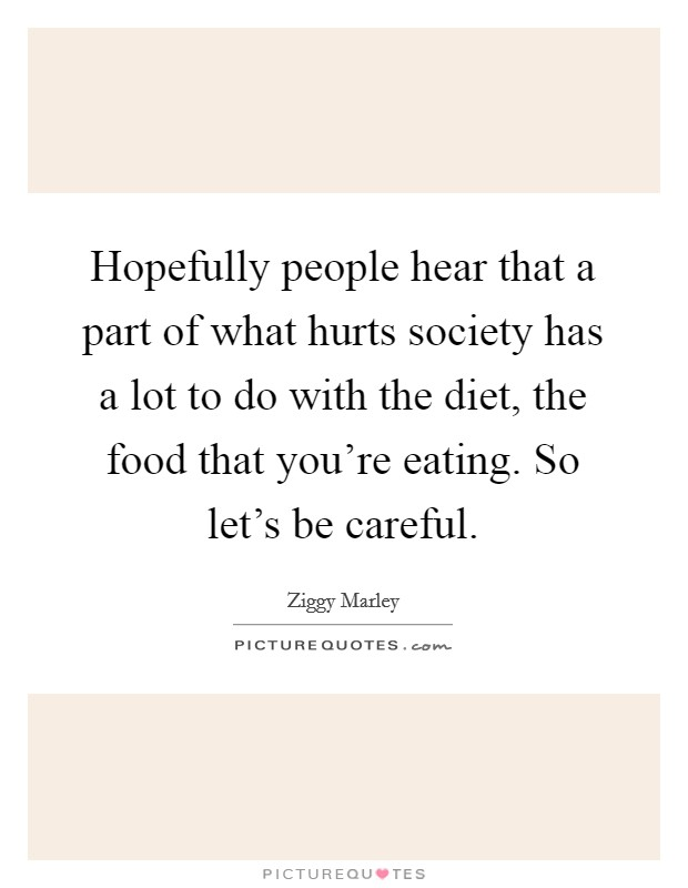 Hopefully people hear that a part of what hurts society has a lot to do with the diet, the food that you're eating. So let's be careful Picture Quote #1