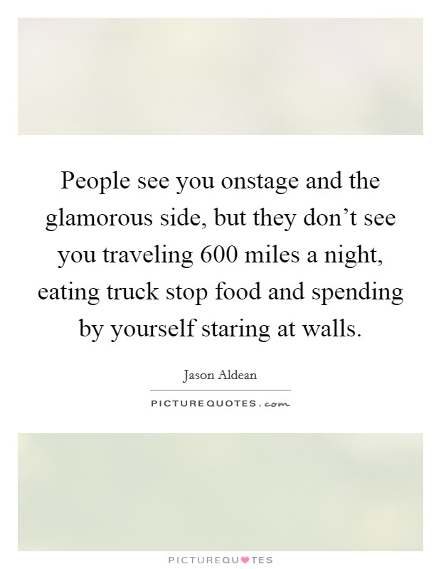 People see you onstage and the glamorous side, but they don't see you traveling 600 miles a night, eating truck stop food and spending by yourself staring at walls Picture Quote #1