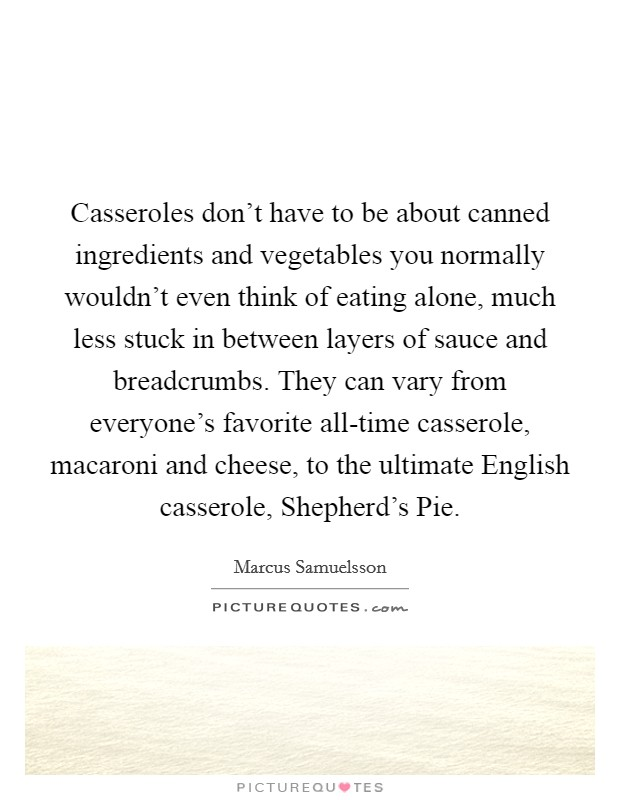 Casseroles don't have to be about canned ingredients and vegetables you normally wouldn't even think of eating alone, much less stuck in between layers of sauce and breadcrumbs. They can vary from everyone's favorite all-time casserole, macaroni and cheese, to the ultimate English casserole, Shepherd's Pie Picture Quote #1
